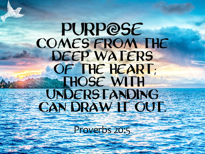 """Purpose comes from the deep waters of the heart"""